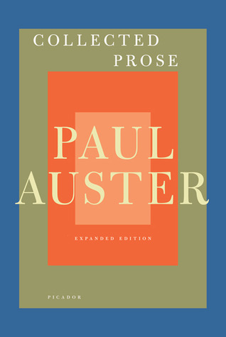 Collected Prose: Autobiographical Writings, True Stories, Critical Essays, Prefaces, Collaborations with Artists, and Interviews Paul Auster