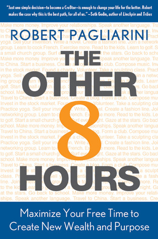 The Other 8 Hours: Maximize Your Free Time to Create New Wealth & Purpose  by  Robert Pagliarini