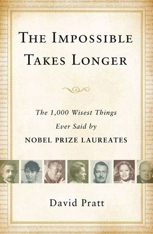 The Impossible Takes Longer: The 1,000 Wisest Things Ever Said Nobel Prize Laureates by David  Pratt