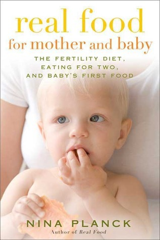 Real Food for Mother and Baby: The Fertility Diet, Eating for Two, and Babys First Foods  by  Nina Planck