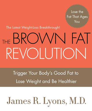 The Brown Fat Revolution: Trigger Your Bodys Good Fat to Lose Weight and Be Healthier James Lyons