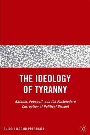 The Ideology of Tyranny: Bataille, Foucault, and the Postmodern Corruption of Political Dissent  by  Guido Giacomo Preparata