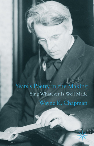 Yeatss Poetry in the Making: Sing Whatever Is Well Made  by  Wayne K. Chapman