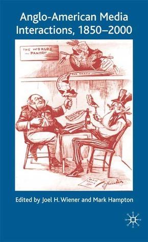 Anglo-American Media Interactions, 1850-2000 Joel H. Wiener