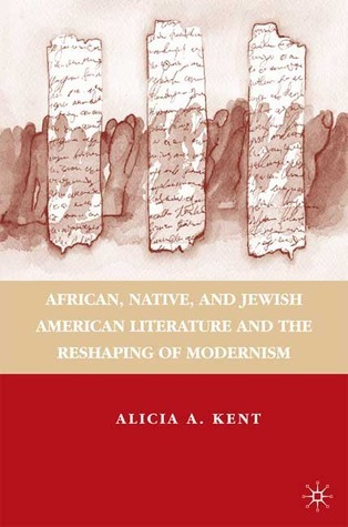 African, Native, and Jewish American Literature and the Reshaping of Modernism  by  Alicia A. Kent