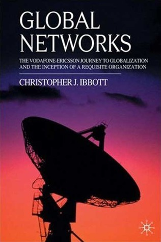 Global Networks: The Vodafone-Ericsson Journey to Globalization and the Inception of a Requisite Organization Christopher J. Ibbott