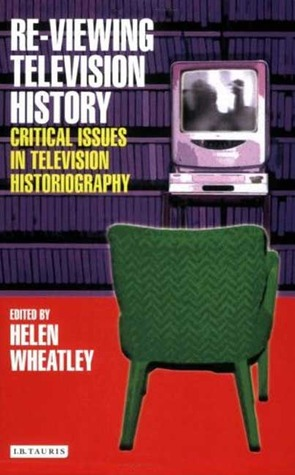 Re-viewing Television History: Critical Issues in Television Historiography  by  Helen Wheatley