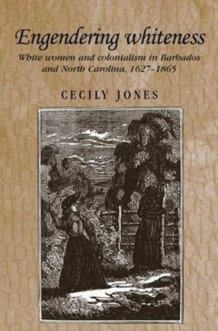 Engendering Whiteness: White Women and Colonialism in Barbados and North Carolina, 1627-1865  by  Cecily Jones