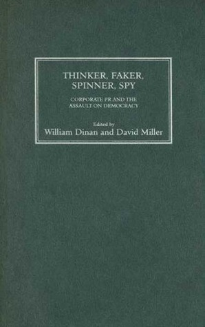 Thinker, Faker, Spinner, Spy: Corporate PR and the Assault on Democracy  by  David     Miller