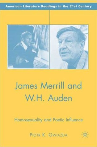 James Merrill and W.H. Auden: Homosexuality and Poetic Influence  by  Piotr K. Gwiazda
