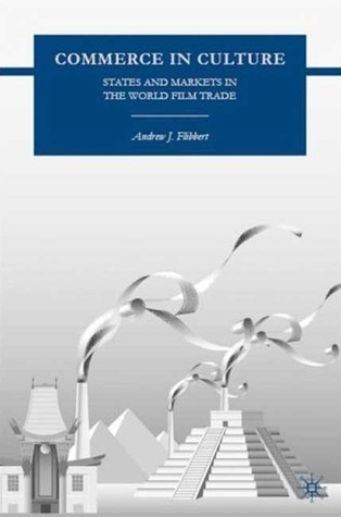 Commerce in Culture: States and Markets in the World Film Trade Andrew J. Flibbert