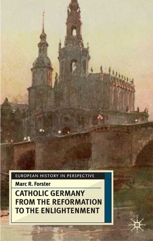 The Catholic Germany from the Reformation to the Enlightenment  by  Marc R. Forster