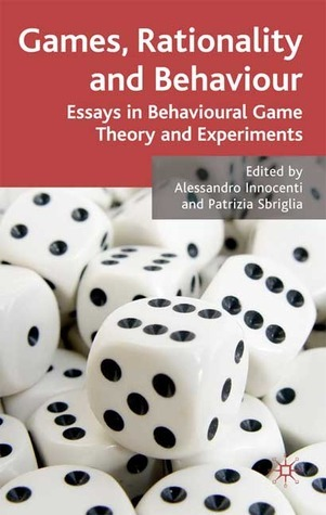 Games, Rationality and Behaviour: Essays on Behavioural Game Theory and Experiments  by  Patrizia Sbriglia