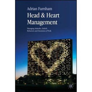 Head and Heart Management: Managing Attitudes, Beliefs, Behaviours and Emotions at Work Adrian Furnham