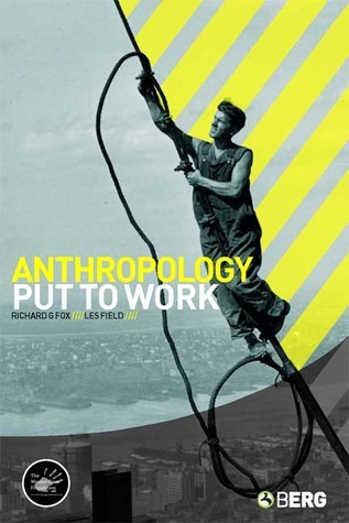 Anthropology Put to Work  by  Richard G. Fox