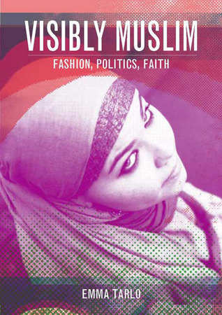 Visibly Muslim: Fashion, Politics, Faith Emma Tarlo