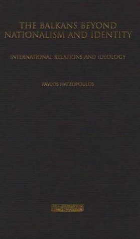 The Balkans Beyond Nationalism and Identity: International Relations and Ideology Pavlos Hatzopoulos