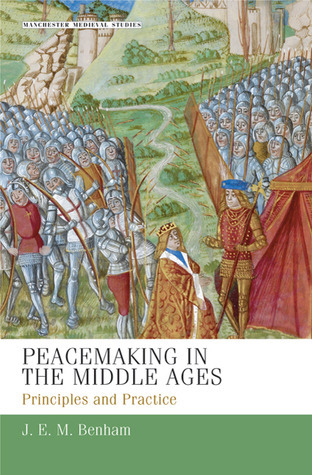 Peacemaking in the Middle Ages: Principles and Practice  by  J. E. M. Benham