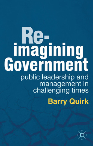 Re-imagining Government: Public Leadership and Management in Challenging Times  by  Barry Quirk