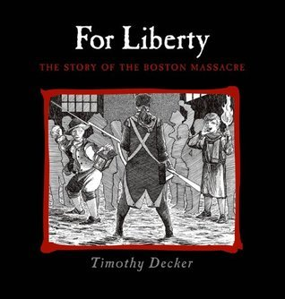 For Liberty: The Story of the Boston Massacre Timothy Decker