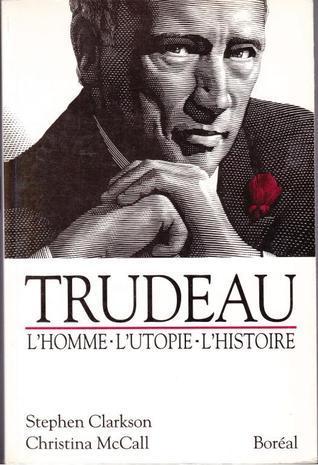 Trudeau : lhomme, lutopie, lhistoire  by  Stephen Clarkson