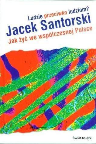 Ludzie przeciwko ludziom? Jak żyć we współczesnej Polsce Jacek Santorski