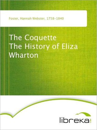 The Coquette The History of Eliza Wharton  by  Hannah Webster Foster