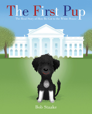 The First Pup: The Real Story of How Bo Got to the White House  by  Bob Staake