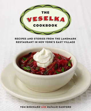 The Veselka Cookbook: Recipes and Stories from the Landmark Restaurant in New Yorks East Village Tom Birchard