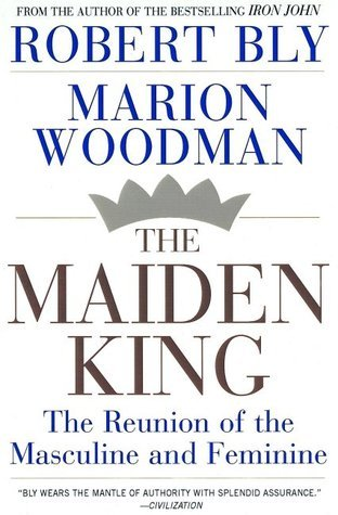 The Maiden King: The Reunion of Masculine and Feminine  by  Robert Bly