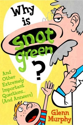 Why Is Snot Green?  And Other Extremely Important Questions Glenn Murphy