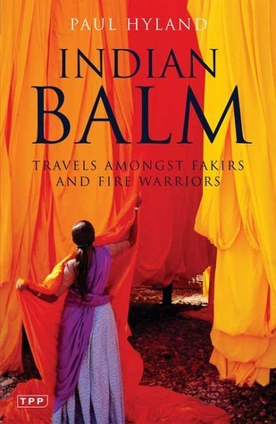 Indian Balm: Travels amongst Fakirs and Fire Warriors Paul Hyland