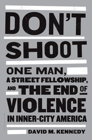 Dont Shoot: One Man, A Street Fellowship, and the End of Violence in Inner-City America David M. Kennedy