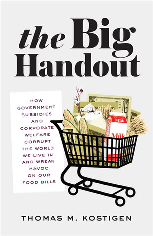 The Big Handout: How Government Subsidies and Corporate Welfare Corrupt the World We Live In and Wreak Havoc on Our Food Bills Thomas M. Kostigen