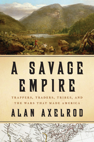 A Savage Empire: Trappers, Traders, Tribes, and the Wars That Made America Alan Axelrod