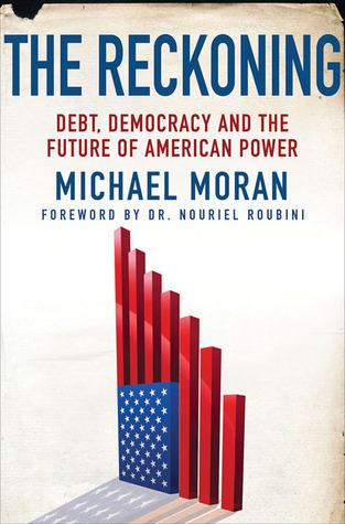 The Reckoning: Debt, Democracy, and the Future of American Power  by  Michael Moran