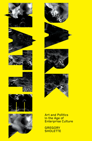 Dark Matter: Art and Politics in the Age of Enterprise Culture  by  Gregory Sholette