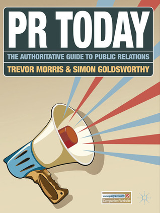 PR Today: The Authoritative Guide to Public Relations  by  Trevor Morris