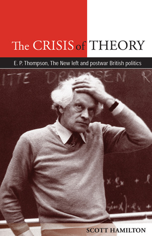 The Crisis of Theory: E. P. Thompson, the New Left and Postwar British Politics  by  Scott Hamilton