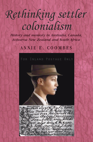 Rethinking Settler Colonialism: History and Memory in Australia, Canada, Aotearoa New Zealand and South Africa  by  Annie Coombes