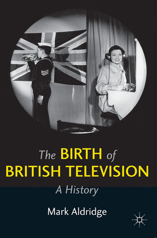 The Birth of British Television: A History Mark Aldridge