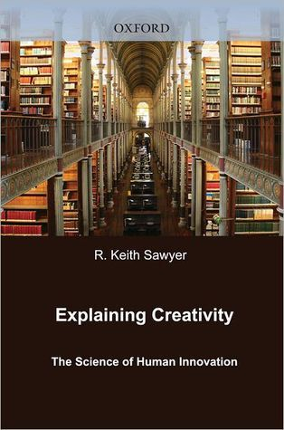 Explaining Creativity: The Science of Human Innovation Robert Keith Sawyer