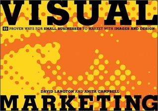 Visual Marketing: 99 Proven Ways for Small Businesses to Market with Images and Design  by  David Langton