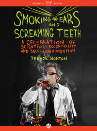 Smoking Ears and Screaming Teeth: A Celebration of Scientific Eccentricity and Self-Experimentation Trevor Norton