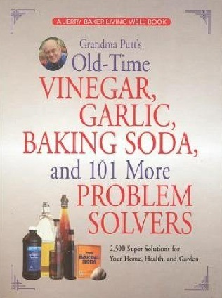 Grandma Putts Old-Time Vinegar, Garlic, Baking Soda, and 101 More Problem Solvers: 2,500 Super Solutions for Your Home, Health, and Garden  by  Jerry Baker