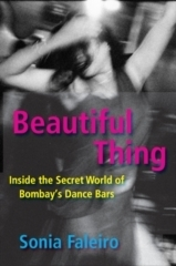 Beautiful Thing: Inside the Secret World of Bombays Dance Bars  by  Sonia Faleiro