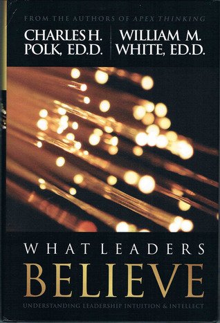 What Leaders Believe: Understanding Leadership Intuition and Intellect Charles H. Polk