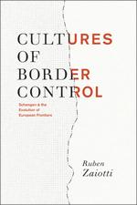 Cultures of Border Control: Schengen and the Evolution of European Frontiers: Schengen and the Evolution of European Frontiers Ruben Zaiotti