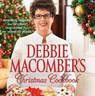 Debbie Macombers Christmas Cookbook: Favorite Recipes and Holiday Traditions from My Home to Yours Debbie Macomber
