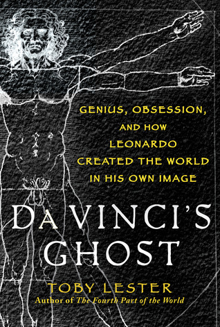 Da Vincis Ghost: Genius, Obsession, and How Leonardo Created the World in His Own Image  by  Toby Lester